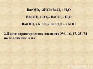 Ba(OH)2+2HCl=BaCl2+ Н2О Ba(OH)2+CO2= BaCO3 + Н2О Ba(OH)2 +K2SO4= BaSO4 + 2KOН 2.