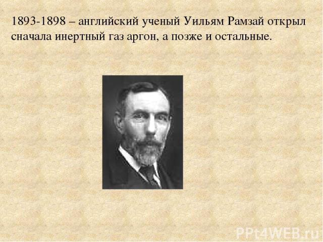 1893-1898 – английский ученый Уильям Рамзай открыл сначала инертный газ аргон, а позже и остальные.