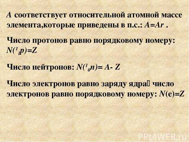 А соответствует относительной атомной массе элемента,которые приведены в п.с.: A=Ar . Число протонов равно порядковому номеру: N(11p)=Z Число нейтронов: N(10n)= A- Z Число электронов равно заряду ядра число электронов равно порядковому номеру: N(e)=Z