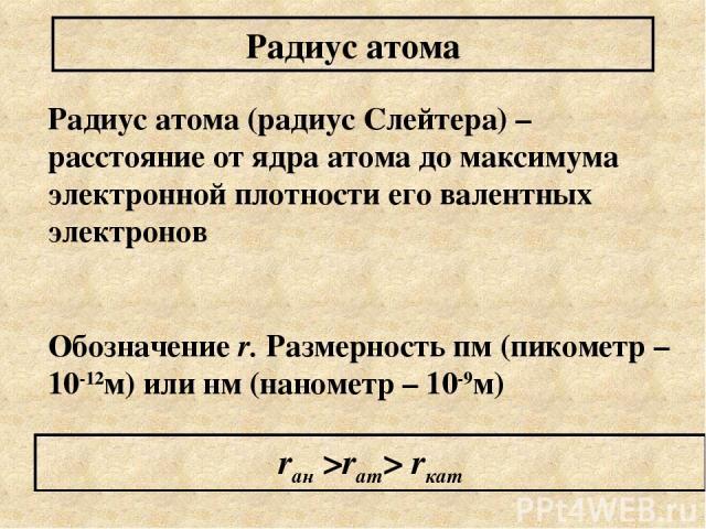 Радиус атома (радиус Слейтера) – расстояние от ядра атома до максимума электронной плотности его валентных электронов Обозначение r. Размерность пм (пикометр – 10-12м) или нм (нанометр – 10-9м) Радиус атома rан >rат> rкат