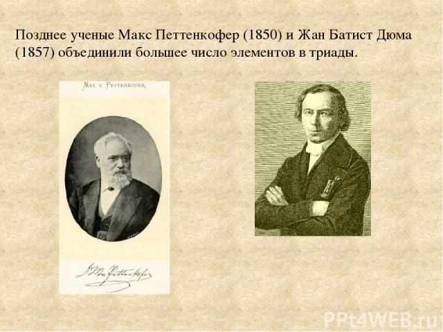 Позднее ученые Макс Петтенкофер (1850) и Жан Батист Дюма (1857) объединили большее число элементов в триады.