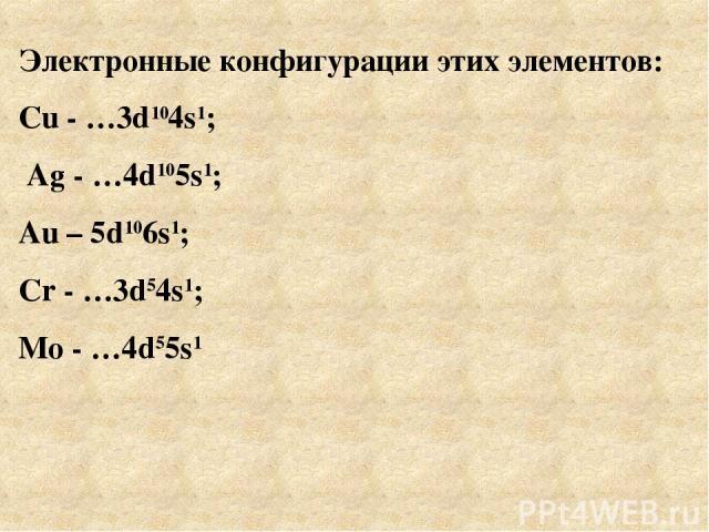 Электронные конфигурации этих элементов: Cu - …3d104s1; Ag - …4d105s1; Au – 5d106s1; Cr - …3d54s1; Mo - …4d55s1