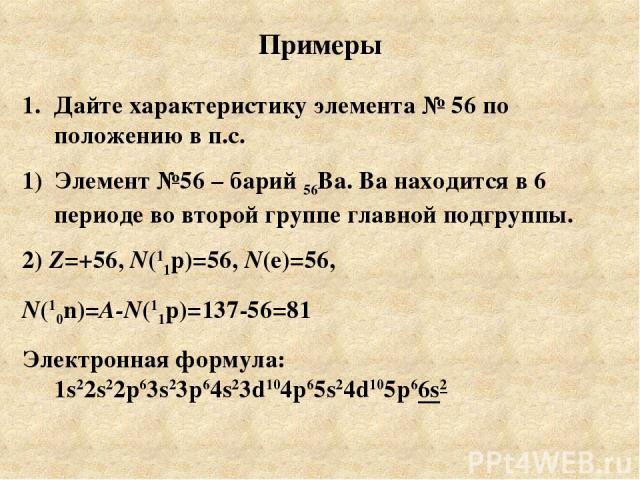 Примеры Дайте характеристику элемента № 56 по положению в п.с. Элемент №56 – барий 56Ва. Ва находится в 6 периоде во второй группе главной подгруппы. 2) Z=+56, N(11p)=56, N(e)=56, N(10n)=A-N(11p)=137-56=81 Электронная формула: 1s22s22p63s23p64s23d10…