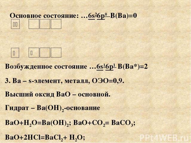 Основное состояние: …6s26р0 В(Ва)=0 Возбужденное состояние …6s16р1 В(Ва*)=2 3. Ва – s-элемент, металл, ОЭО=0,9. Высший оксид ВаО – основной. Гидрат – Ва(ОН)2-основание ВаО+Н2О=Ва(ОН)2; ВаО+СО2= ВаСО3; ВаО+2HCl=BaCl2+ Н2О;
