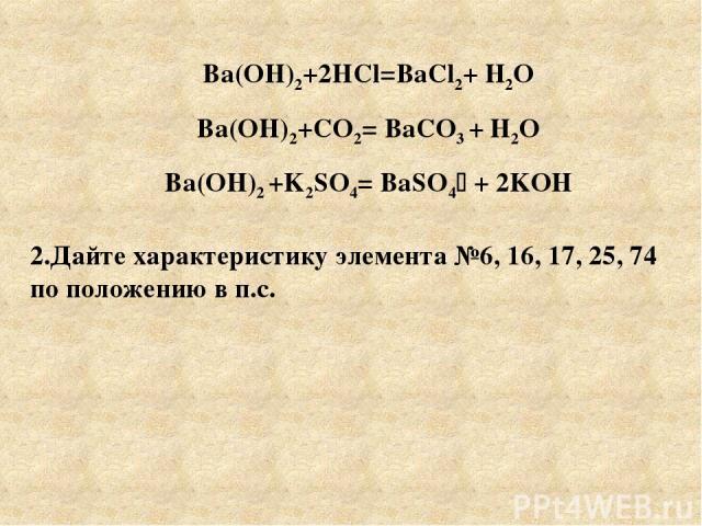 Ba(OH)2+2HCl=BaCl2+ Н2О Ba(OH)2+CO2= BaCO3 + Н2О Ba(OH)2 +K2SO4= BaSO4 + 2KOН 2.Дайте характеристику элемента №6, 16, 17, 25, 74 по положению в п.с.