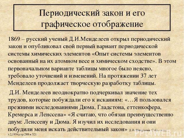 Периодический закон и его графическое отображение 1869 – русский ученый Д.И.Менделеев открыл периодический закон и опубликовал свой первый вариант периодической системы химических элементов «Опыт системы элементов основанный на их атомном весе и хим…