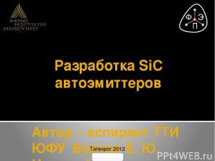 Разработка SiC автоэмиттеров Автор – аспирант ТТИ ЮФУ Волков Е. Ю. Научный руков