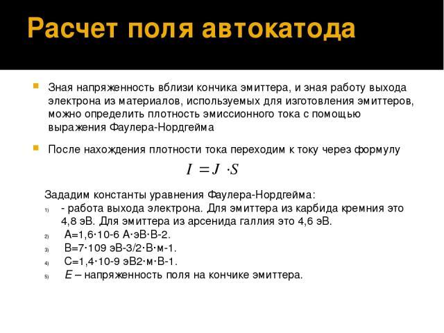 Расчет поля автокатода Зная напряженность вблизи кончика эмиттера, и зная работу выхода электрона из материалов, используемых для изготовления эмиттеров, можно определить плотность эмиссионного тока с помощью выражения Фаулера-Нордгейма После нахожд…