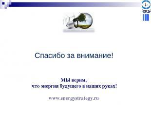 МЫ верим, что энергия будущего в наших руках! www.energystrategy.ru Спасибо за в