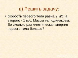 в) Решить задачу: скорость первого тела равна 2 м/с, а второго - 1 м/с. Массы те