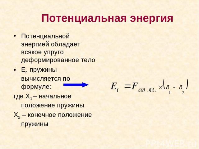 Потенциальная энергия Потенциальной энергией обладает всякое упруго деформированное тело Еп пружины вычисляется по формуле: где Х1 – начальное положение пружины Х2 – конечное положение пружины
