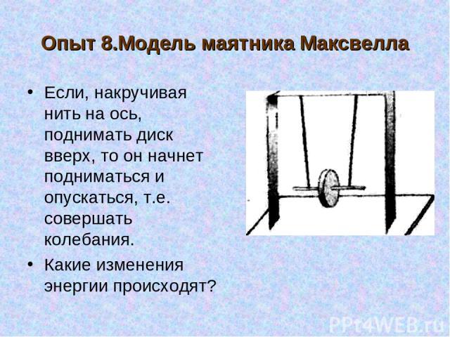 Опыт 8.Модель маятника Максвелла Если, накручивая нить на ось, поднимать диск вверх, то он начнет подниматься и опускаться, т.е. совершать колебания. Какие изменения энергии происходят?