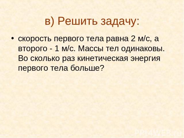 в) Решить задачу: скорость первого тела равна 2 м/с, а второго - 1 м/с. Массы тел одинаковы. Во сколько раз кинетическая энергия первого тела больше?