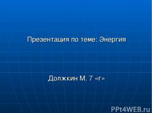 Презентация по теме: Энергия Должкин М. 7 «г»