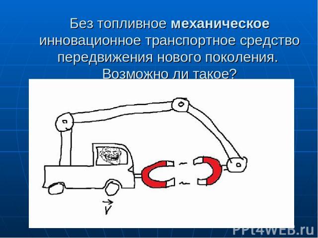 Без топливное механическое инновационное транспортное средство передвижения нового поколения. Возможно ли такое?