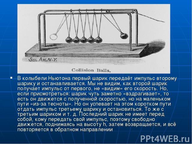 В колыбели Ньютона первый шарик передаёт импульс второму шарику и останавливается. Мы не видим, как второй шарик получает импульс от первого, не «видим» его скорость. Но, если присмотреться: шарик чуть заметно «вздрагивает», то есть он движется с по…