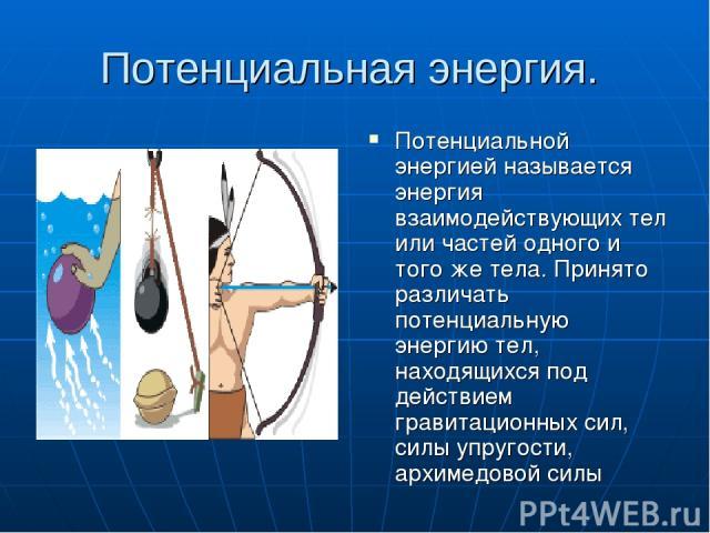 Потенциальная энергия. Потенциальной энергией называется энергия взаимодействующих тел или частей одного и того же тела. Принято различать потенциальную энергию тел, находящихся под действием гравитационных сил, силы упругости, архимедовой силы