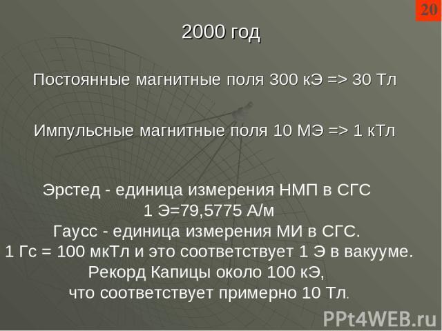 2000 год 20 Импульсные магнитные поля 10 МЭ => 1 кТл Постоянные магнитные поля 300 кЭ => 30 Тл Эрстед - единица измерения НМП в СГС 1 Э=79,5775 А/м Гаусс - единица измерения МИ в СГС. 1 Гс = 100 мкТл и это соответствует 1 Э в вакууме. Рекорд Капицы …