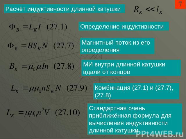 7 Расчёт индуктивности длинной катушки Определение индуктивности Магнитный поток из его определения МИ внутри длинной катушки вдали от концов Комбинация (27.1) и (27.7), (27.8) Стандартная очень приближённая формула для вычисления индуктивности длин…