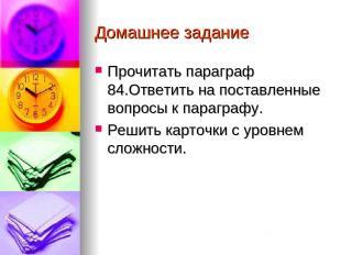 Домашнее задание Прочитать параграф 84.Ответить на поставленные вопросы к парагр