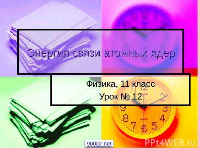 Энергия связи атомных ядер Физика, 11 класс Урок № 12 900igr.net