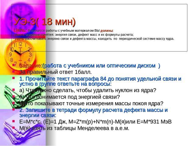 УЭ-3( 18 мин) Цель: В процессе работы с учебным материалом ВЫ должны: -узнать основные понятия: энергия связи, дефект масс и их формулы расчета; -уметь: рассчитывать энергию связи и дефекта массы, находить по периодической системе массу ядра. Задани…
