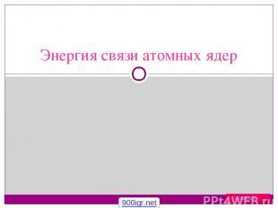 Энергия связи атомных ядер Uchim.net 900igr.net