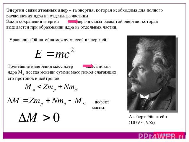 Энергия связи атомных ядер – та энергия, которая необходима для полного расщепления ядра на отдельные частицы. Закон сохранения энергии энергия связи равна той энергии, которая выделается при образовании ядра из отдельных частиц. Альберт Эйнштейн (1…