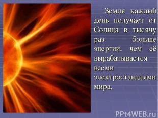 Земля каждый день получает от Солнца в тысячу раз больше энергии, чем её вырабат
