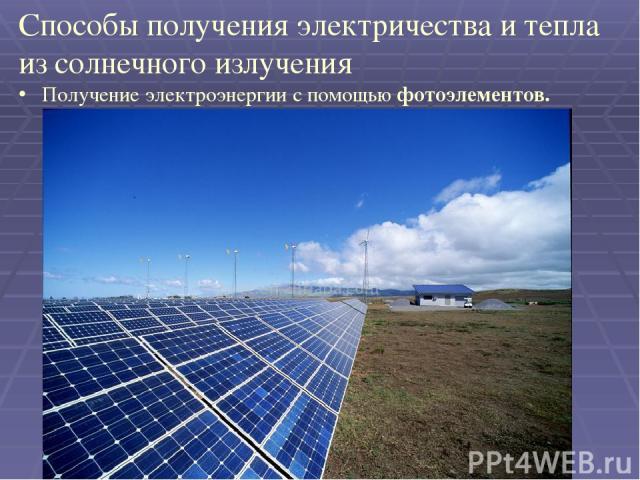 Способы получения электричества и тепла из солнечного излучения Получение электроэнергии с помощью фотоэлементов.