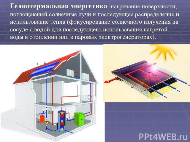 Гелиотермальная энергетика -нагревание поверхности, поглощающей солнечные лучи и последующее распределение и использование тепла (фокусирование солнечного излучения на сосуде с водой для последующего использования нагретой воды в отоплении или в пар…
