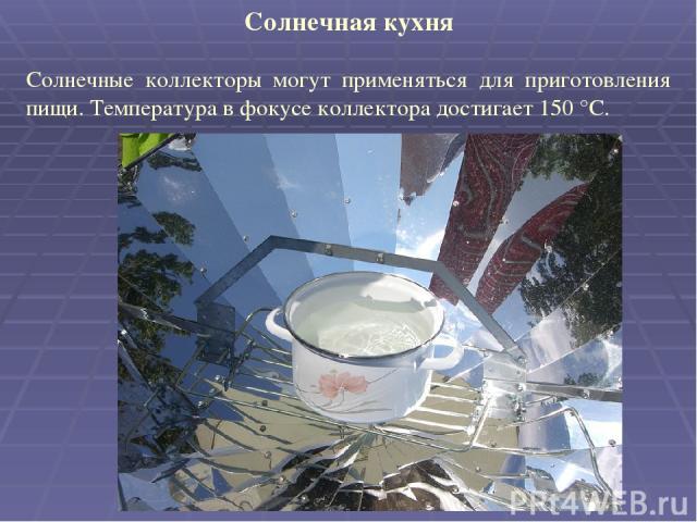 Солнечная кухня Солнечные коллекторы могут применяться для приготовления пищи. Температура в фокусе коллектора достигает 150 °С.