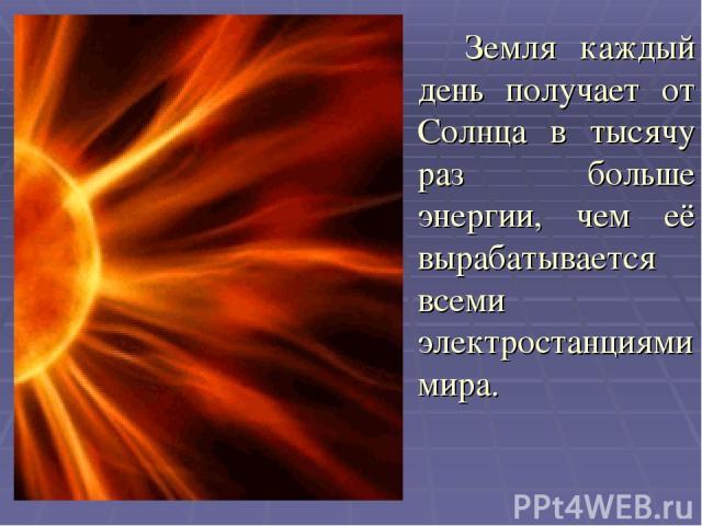 Земля каждый день получает от Солнца в тысячу раз больше энергии, чем её вырабатывается всеми электростанциями мира.