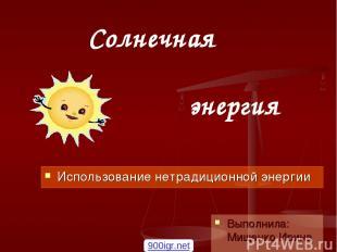 Солнечная энергия  Использование нетрадиционной энергии Выполнила: Мищенко Ирин