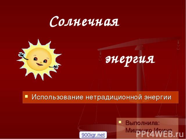 Солнечная энергия  Использование нетрадиционной энергии Выполнила: Мищенко Ирина 900igr.net