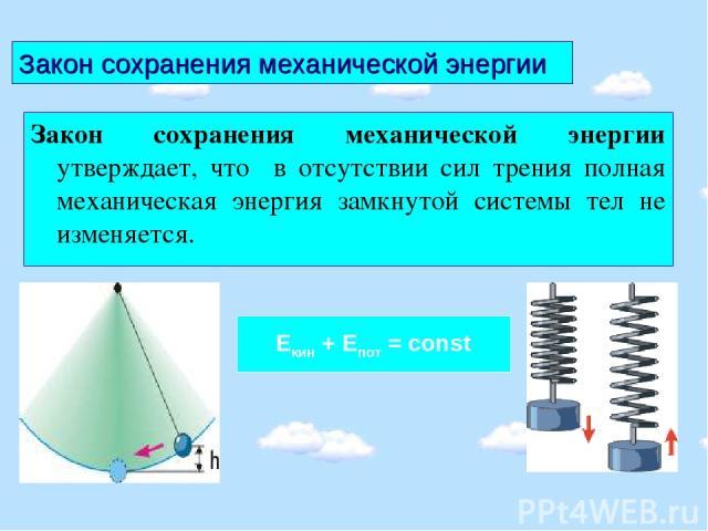 Закон сохранения механической энергии Закон сохранения механической энергии утверждает, что в отсутствии сил трения полная механическая энергия замкнутой системы тел не изменяется. Екин + Епот = const
