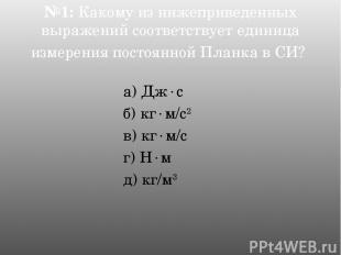№1: Какому из нижеприведенных выражений соответствует единица измерения постоянн