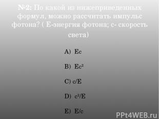№2: По какой из нижеприведенных формул, можно рассчитать импульс фотона? ( Е-эне