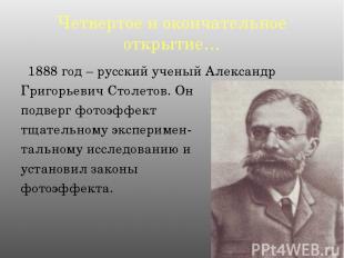 Четвертое и окончательное открытие… 1888 год – русский ученый Александр Григорье