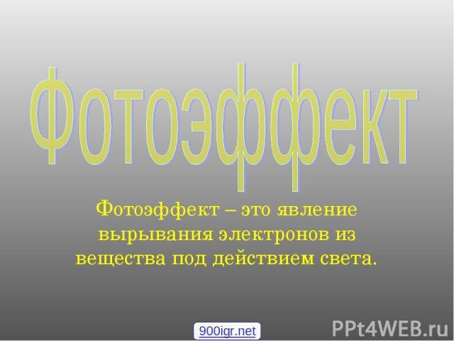 Фотоэффект – это явление вырывания электронов из вещества под действием света. 900igr.net