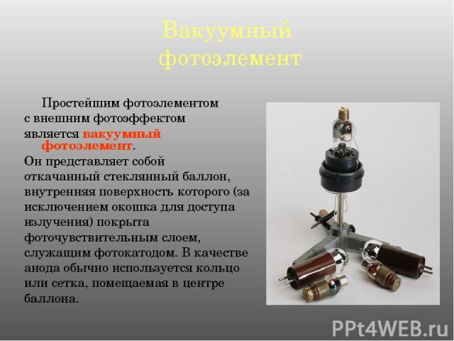 Вакуумный фотоэлемент Простейшим фотоэлементом с внешним фотоэффектом является вакуумный фотоэлемент. Он представляет собой откачанный стеклянный баллон, внутренняя поверхность которого (за исключением окошка для доступа излучения) покрыта фоточувст…