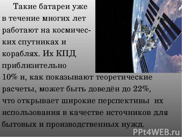 Такие батареи уже в течение многих лет работают на космичес- ких спутниках и кораблях. Их КПД приблизительно 10% и, как показывают теоретические расчеты, может быть доведён до 22%, что открывает широкие перспективы их использования в качестве источн…