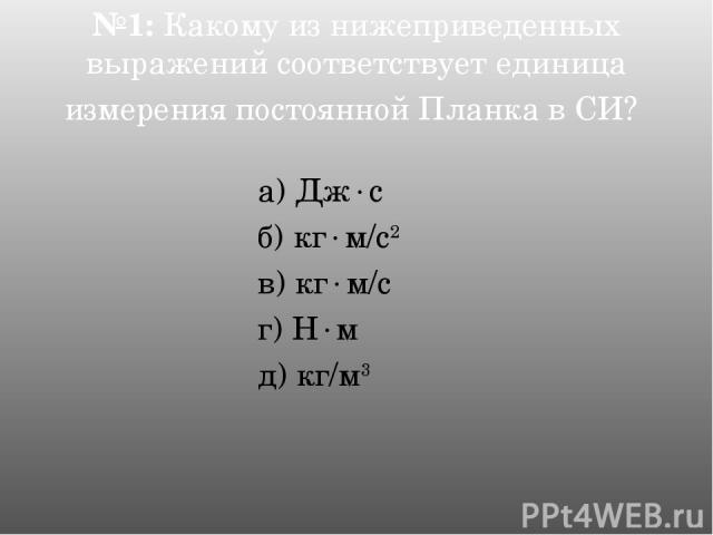 №1: Какому из нижеприведенных выражений соответствует единица измерения постоянной Планка в СИ? а) Дж с б) кг м/c2 в) кг м/c г) Н м д) кг/м3