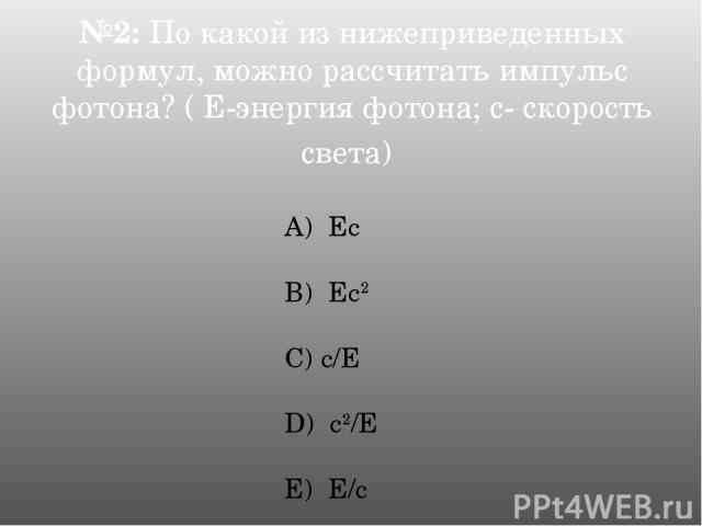 №2: По какой из нижеприведенных формул, можно рассчитать импульс фотона? ( Е-энергия фотона; с- скорость света) А) Ес B) Ес2 C) с/Е D) с2/Е E) Е/с