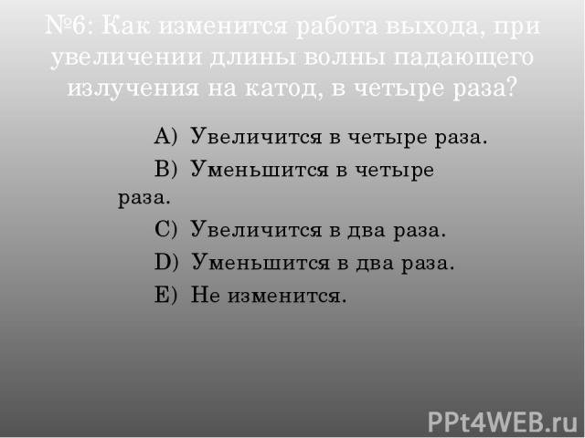 №6: Как изменится работа выхода, при увеличении длины волны падающего излучения на катод, в четыре раза? А) Увеличится в четыре раза. B) Уменьшится в четыре раза. C) Увеличится в два раза. D) Уменьшится в два раза. E) Не изменится.