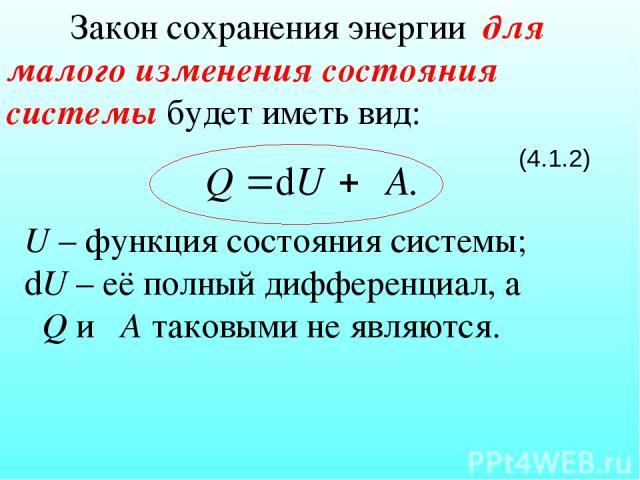 Закон сохранения энергии для малого изменения состояния системы будет иметь вид: (4.1.2) U – функция состояния системы; dU – её полный дифференциал, а δQ и δА таковыми не являются.