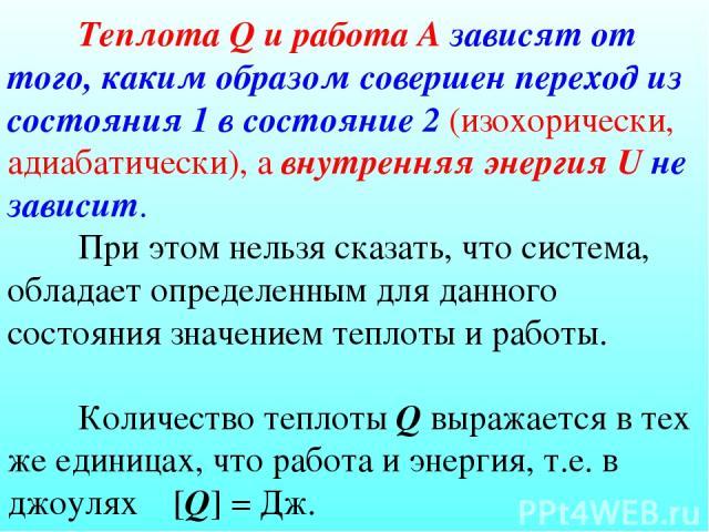 Теплота Q и работа А зависят от того, каким образом совершен переход из состояния 1 в состояние 2 (изохорически, адиабатически), а внутренняя энергия U не зависит. При этом нельзя сказать, что система, обладает определенным для данного состояния зна…