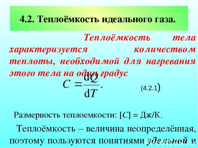 4.2. Теплоёмкость идеального газа. Теплоёмкость тела характеризуется количеством теплоты, необходимой для нагревания этого тела на один градус (4.2.1) Размерность теплоемкости: [C] = Дж/К. Теплоёмкость – величина неопределённая, поэтому пользуются п…