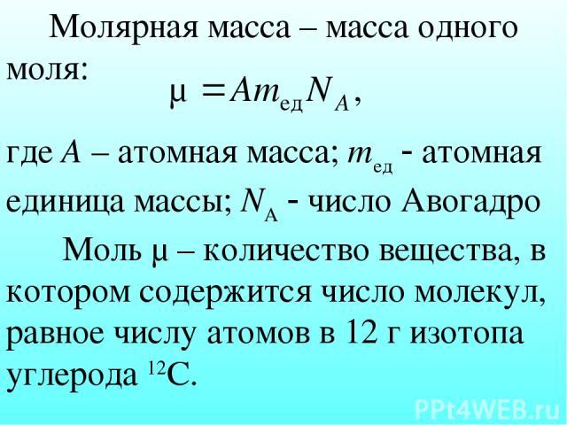 Молярная масса – масса одного моля: где А – атомная масса; mед атомная единица массы; NА число Авогадро Моль μ – количество вещества, в котором содержится число молекул, равное числу атомов в 12 г изотопа углерода 12С.