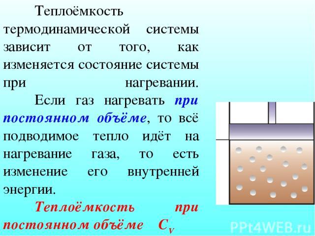 Теплоёмкость термодинамической системы зависит от того, как изменяется состояние системы при нагревании. Если газ нагревать при постоянном объёме, то всё подводимое тепло идёт на нагревание газа, то есть изменение его внутренней энергии. Теплоёмкост…